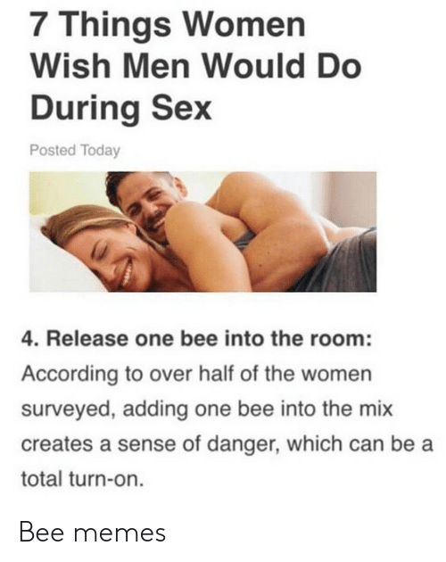 Memes, Sex, and Today: 7 Things Women  Wish Men Would Do  During Sex  Posted Today  4. Release one bee into the room:  According to over half of the women  surveyed, adding one bee into the mix  creates a sense of danger, which can be a  total turn-on. Bee memes