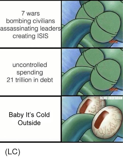 Baby, It's Cold Outside: 7 wars  bombing civilians  assassinating leaders  creating ISIS  uncontrolled  spending  21 trillion in debt  Baby It's Cold  Outside (LC)