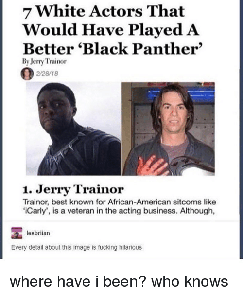 Fucking, Jerry Trainor, and Tumblr: 7 White Actors That  Would Have Played A  Better 'Black Panther'  By Jerry Trainor  2/28/18  1. Jerry Trainor  Trainor, best known for African-American sitcoms like  'Carly', is a veteran in the acting business. Although,  lesbrian  Every detail about this image is fucking hilarious where have i been? who knows