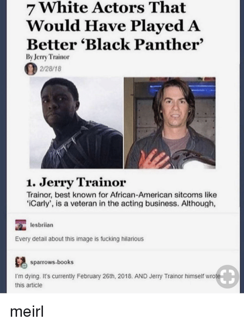 Black Panther: 7 White Actors That  Would Have PlayedA  Better 'Black Panther'  By Jerry Trainor  2/28/18  1. Jerry Trainor  Trainor, best known for African-American sitcoms like  iCarly', is a veteran in the acting business. Although,  lesbriian  Every detail about this image is fucking hilarious  ows.books  I'm dying. It's currently February 26th, 2018. AND Jerry Trainor himself wrote  this article meirl