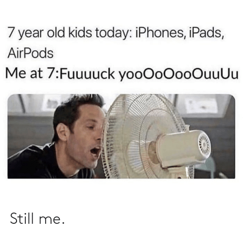 Old: 7 year old kids today: iPhones, iPads,  AirPods  Me at 7:Fuuuuck yooOoOooOuuUu Still me.