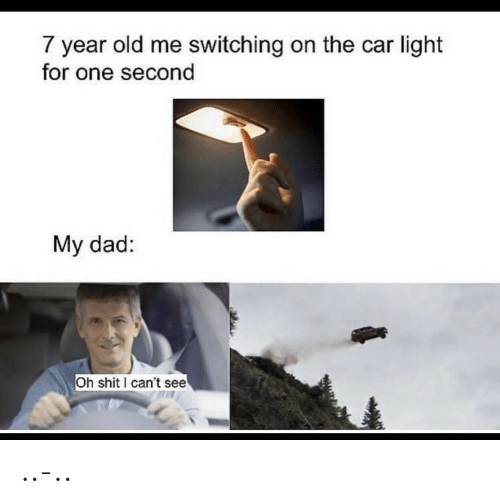can't see: 7 year old me switching on the car light  for one second  My dad:  Oh shit can't see ..-..