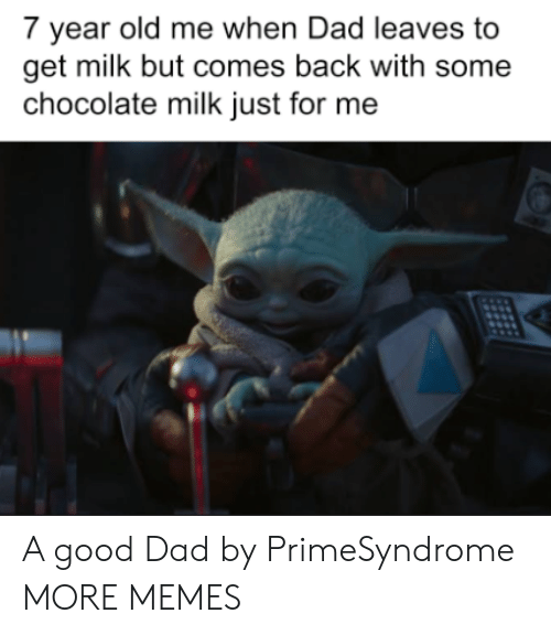 Dad, Dank, and Memes: 7 year old me when Dad leaves to  get milk but comes back with some  chocolate milk just for me A good Dad by PrimeSyndrome MORE MEMES