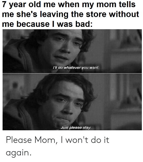 I Wont Do It Again: 7 year old me when my mom tells  me she's leaving the store without  me because I was bad:  'W do whatever you want  Just please stay Please Mom, I won't do it again.