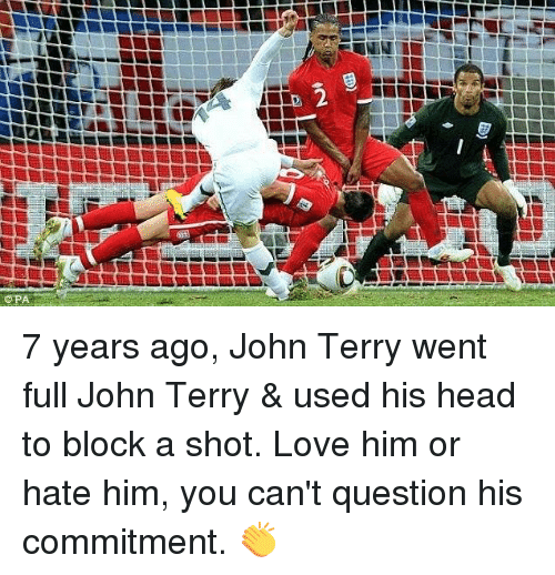 John Terry: 7 years ago, John Terry went full John Terry & used his head to block a shot.  Love him or hate him, you can't question his commitment. 👏
