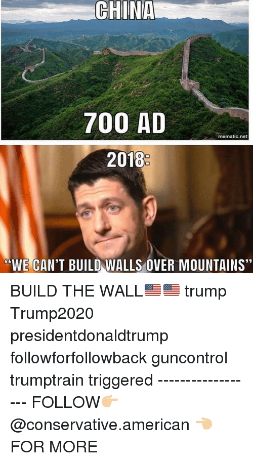 "Memes, American, and Trump: 700 AD  mematic.net  2018  ""WE CAN'T BUILD WALLS OVER MOUNTAINS"" BUILD THE WALL🇺🇸🇺🇸 trump Trump2020 presidentdonaldtrump followforfollowback guncontrol trumptrain triggered ------------------ FOLLOW👉🏼 @conservative.american 👈🏼 FOR MORE"