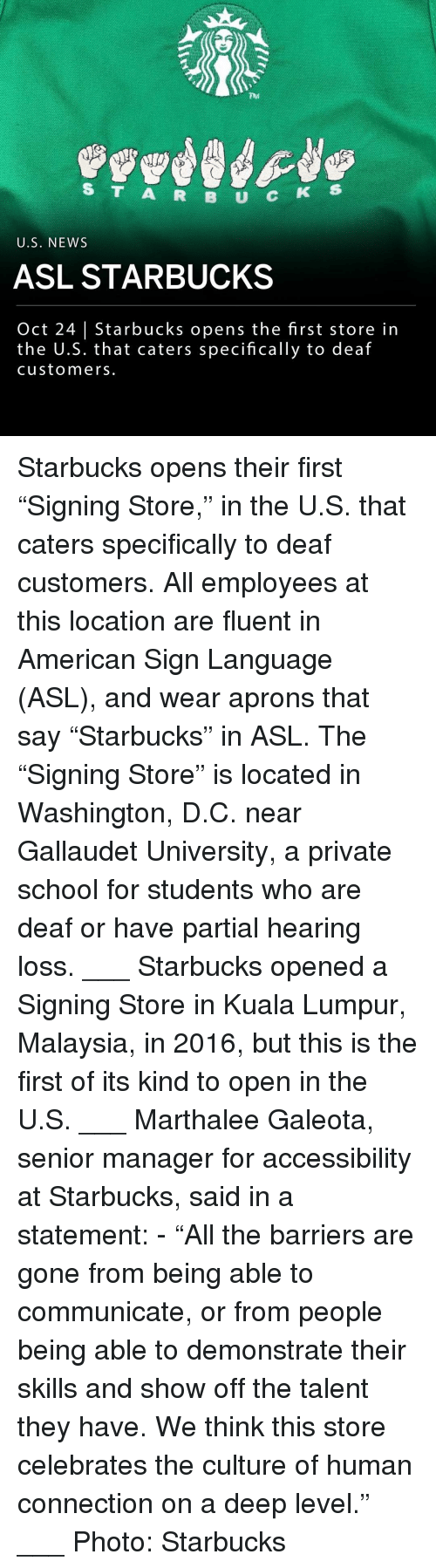 "Malaysia: 704  S T A R B U C  5  U.S. NEWS  ASL STARBUCKS  Oct 24 | Starbucks opens the first store in  the U.S. that caters specifically to deaf  customers. Starbucks opens their first ""Signing Store,"" in the U.S. that caters specifically to deaf customers. All employees at this location are fluent in American Sign Language (ASL), and wear aprons that say ""Starbucks"" in ASL. The ""Signing Store"" is located in Washington, D.C. near Gallaudet University, a private school for students who are deaf or have partial hearing loss. ___ Starbucks opened a Signing Store in Kuala Lumpur, Malaysia, in 2016, but this is the first of its kind to open in the U.S. ___ Marthalee Galeota, senior manager for accessibility at Starbucks, said in a statement: - ""All the barriers are gone from being able to communicate, or from people being able to demonstrate their skills and show off the talent they have. We think this store celebrates the culture of human connection on a deep level."" ___ Photo: Starbucks"
