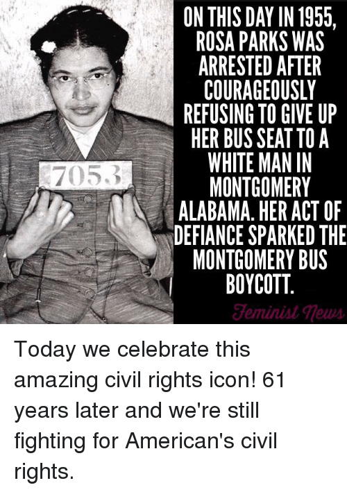 Defiance: 7053  ON THIS DAY IN 1955.  ROSA PARKS WAS  COURAGEOUSLY  REFUSING TO GIVE UP  HER BUS SEAT TOA  WHITE MAN IN  MONTGOMERY  ALABAMA. HER ACT OF  DEFIANCE SPARKED THE  MONTGOMERY BUS  BOYCOTT Today we celebrate this amazing civil rights icon! 61 years later and we're still fighting for American's civil rights.