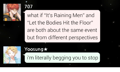 """Bodies , You, and What: 707  what if """"It's Raining Men"""" and  Let the Bodies Hit the Floor""""  are both about the same event  but from different perspectives  Yoosung★  i'm literally begging you to stop"""