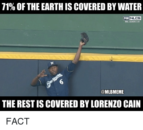lorenzo: 71% OF THE EARTH IS COVERED BY WATER  FOX  NLCS  MIL LEADS 1-0  6  @MLBMEME  THE REST IS COVERED BY LORENZO CAIN FACT