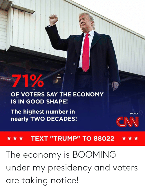 """Presidency: -71%  OF VOTERS SAY THE ECONOMY  IS IN GOOD SHAPE!  The highest number in  nearly TWO DECADES!  SOURCE  CNN  ★ ★ ★  TEXT """"TRUMP"""" TO 88022  ★ The economy is BOOMING under my presidency and voters are taking notice!"""
