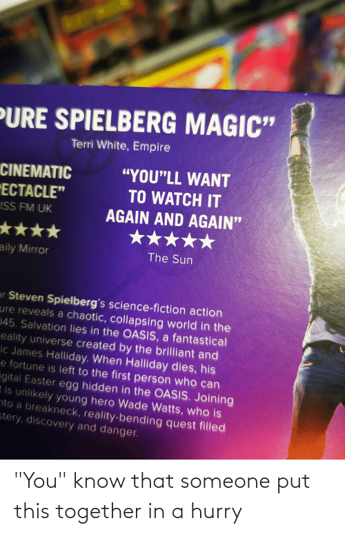 """Terri: 71  PURE SPIELBERG MAGIC""""  Terri White, Empire  """"YOU""""LL WANT  CINEMATIC  TO WATCH IT  ECTACLE""""  AGAIN AND AGAIN""""  ISS FM UK  ★★  The Sun  aily Mirror  or Steven Spielberg's science-fiction action  ure reveals a chaotic, collapsing world in the  045. Salvation lies in the OASIS, a fantastical  eality universe created by the brilliant and  ic James Halliday. When Halliday dies, his  e fortune is left to the first person who can  igital Easter egg hidden in the OASIS. Joining  t is unlikely young hero Wade Watts, who is  nto a breakneck, reality-bending quest filled  stery, discovery and danger. """"You"""" know that someone put this together in a hurry"""