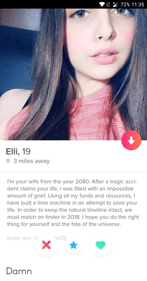 Life, Tinder, and Match: 72% 1 1 :35  Elli, 19  O 3 miles away  I'm your wife from the year 2080. After a tragic acci-  dent claims your life, I was filled with an impossible  amount of grief. Using all my funds and resources, I  have built a time machine in an attempt to save your  life. In order to keep the natural timeline intact, we  must match on tinder in 2018. I hope you do the right  thing for yourself and the fate of the universe.  Insta: mrs b  e02 Damn