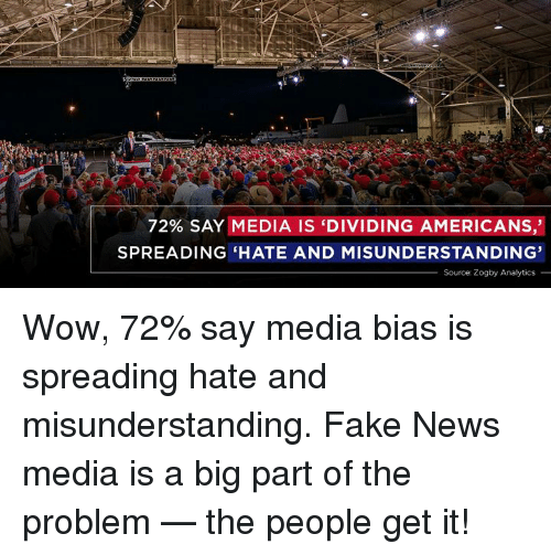 Fake, News, and Wow: 72% SAY MEDIA IS 'DIVIDING AMERICANS,'  SPREADING HATE AND MISUNDERSTANDING'  Source: Zogby Analytics_ Wow, 72% say media bias is spreading hate and misunderstanding. Fake News media is a big part of the problem — the people get it!