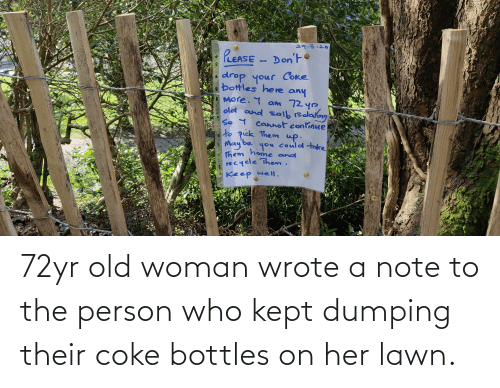 Old woman: 72yr old woman wrote a note to the person who kept dumping their coke bottles on her lawn.