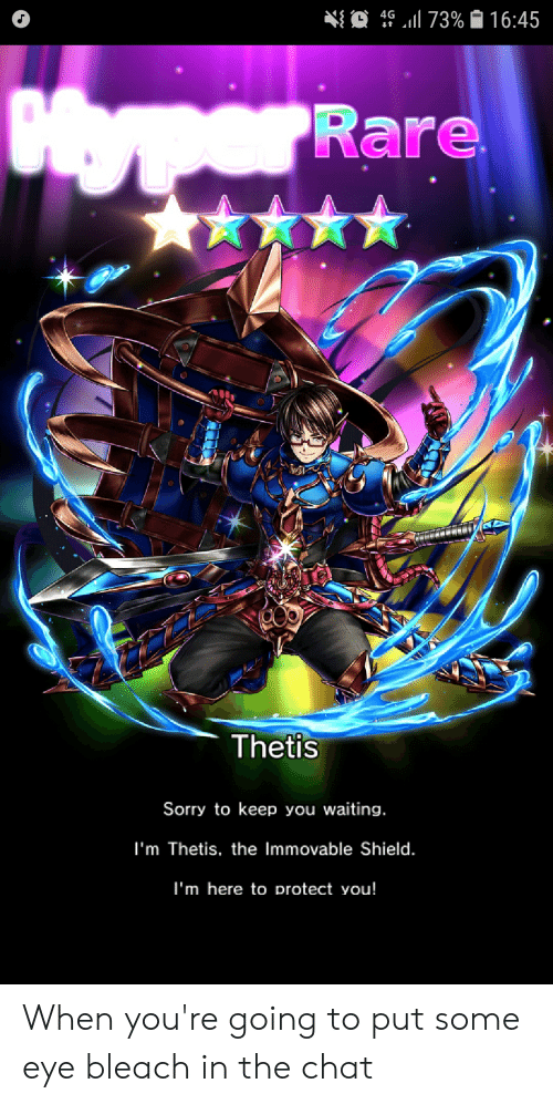 Sorry, Bleach, and Chat: 73% 16:45  4G  Oper Rare  Thetis  Sorry to keep you waiting.  I'm Thetis, the Immovable Shield.  I'm here to protect you! When you're going to put some eye bleach in the chat