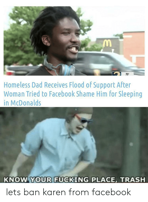 Flood: 73  Homeless Dad Receives Flood of Support After  Woman Tried to Facebook Shame Him for Sleeping  in McDonalds  KNOW YOUR FUCKING PLACE, TRASH lets ban karen from facebook
