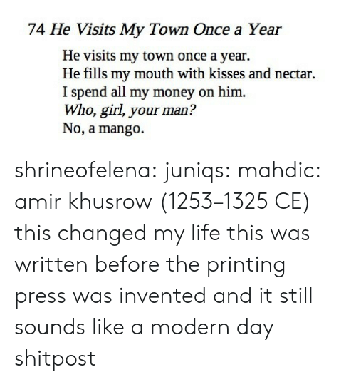 Shitpost: 74 He Visits My Town Once a Year  He visits my town once a year.  He fills my mouth with kisses and nectar.  I spend all my money on him.  Who, girl, your man?  No, a mango. shrineofelena: juniqs:  mahdic:  amir khusrow (1253–1325 CE)   this changed my life  this was written before the printing press was invented and it still sounds like a modern day shitpost