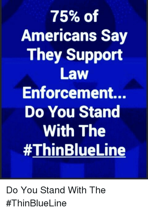 Memes, 🤖, and Law: 75% of  Americans Say  They Support  Law  Enforcement...  Do You Stand  With The  Do You Stand With The #ThinBlueLine
