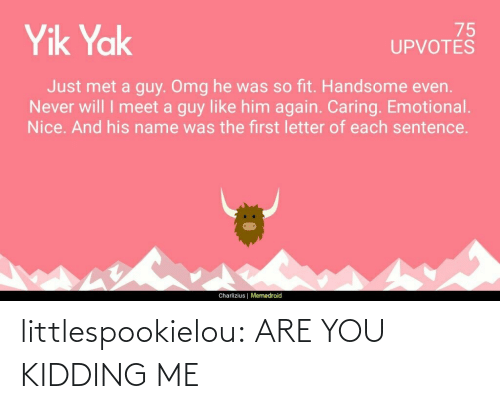 Just Met: 75  UPVOTÉŠ  Yik Yak  Just met a guy. Omg he was so fit. Handsome even.  Never will I meet a guy like him again. Caring. Emotional.  Nice. And his name was the first letter of each sentence.  Charlizius | Memedroid littlespookielou:  ARE YOU KIDDING ME