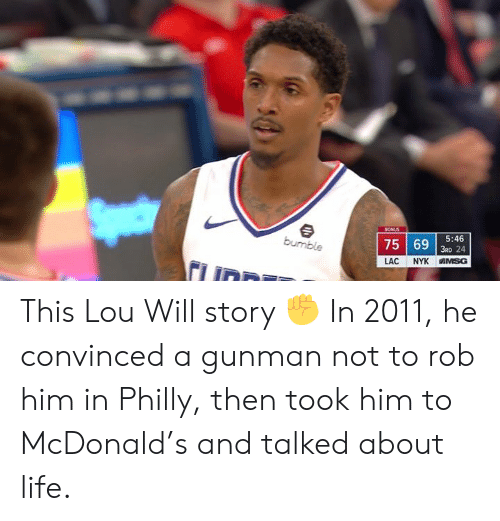 Gunman: 753 24  5:46  LAC NYK IN SG This Lou Will story ✊  In 2011, he convinced a gunman not to rob him in Philly, then took him to McDonald's and talked about life.