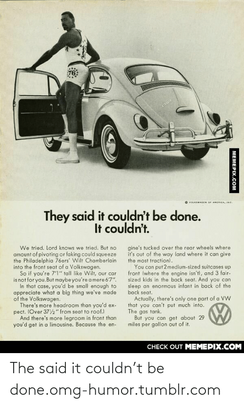 """limousine: 76  O VOLKSWAGEN OF AMERICA, INC.  They said it couldn't be done.  It couldn't.  We tried. Lord knows we tried. But no  amount of pivoting or faking could squeeze  the Philadelphia 76ers' Wilt Chamberlain  into the front seat of a Volkswagen.  So if you're 7'1"""" tall like Wilt, our car  is not for you.But maybe you're a mere 67"""".  In that case, you'd be small enough to  appreciate what a big thing we've made  of the Volkswagen.  There's more headroom than you'd ex-  pect. (Over 372"""" from seat to roof.)  And there's more legroom in front than  you'd get in a limousine. Because the en-  gine's tucked over the rear wheels where  it's out of the way land where it can give  the most traction).  You can put 2 medium-sized suitcases up  front (where the engine isn't), and 3 fair-  sized kids in the back seat. And you can  sleep an enormous infant in back of the  back seat.  Actually, there's only one part of a VW  that you can't put much into.  The gas tank.  But you can get about 29  miles per gallon out of it.  CHECK OUT MEMEPIX.COM  MEMEPIX.COM The said it couldn't be done.omg-humor.tumblr.com"""