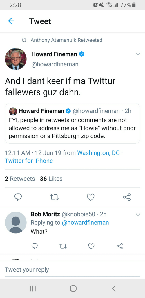 "Iphone, Twitter, and Pittsburgh: . 77%  2:28  Tweet  t Anthony Atamanuik Retweeted  Howard Fineman  @howardfineman  And I dant keer if ma Twittur  fallewers guz dahn  Howard Fineman  @howardfineman 2h  FYI, people in retweets or comments are not  allowed to address me as ""Howie"" without prior  permission or a Pittsburgh zip code  12:11 AM 12 Jun 19 from Washington, DC  Twitter for iPhone  2 Retweets 36 Likes  Bob Moritz@knobbie50 2h  Replying to @howardfineman  What?  Tweet your reply  I1"
