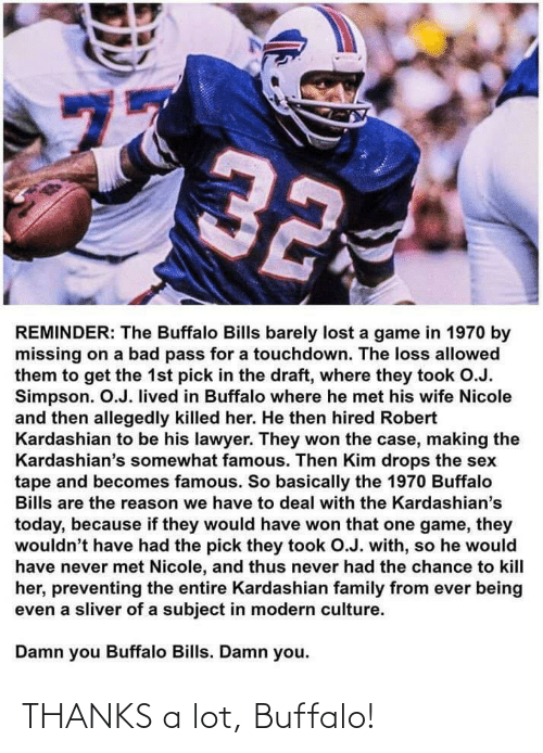 Kardashian: 77  32  REMINDER: The Buffalo Bills barely lost a game in 1970 by  missing on a bad pass for a touchdown. The loss allowed  them to get the 1st pick in the draft, where they took O.J.  Simpson. O.J. lived in Buffalo where he met his wife Nicole  and then allegedly killed her. He then hired Robert  Kardashian to be his lawyer. They won the case, making the  Kardashian's somewhat famous. Then Kim drops the sex  tape and becomes famous. So basically the 1970 Buffalo  Bills are the reason we have to deal with the Kardashian's  today, because if they would have won that one game, they  wouldn't have had the pick they took O.J. with, so he would  have never met Nicole, and thus never had the chance to kill  her, preventing the entire Kardashian family from ever being  even a sliver of a subject in modern culture.  Damn you Buffalo Bills. Damn you.  ru THANKS a lot, Buffalo!