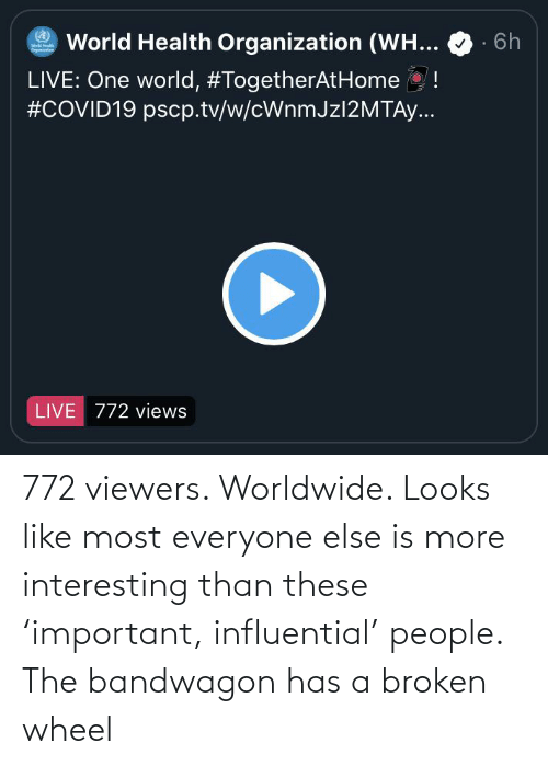 wheel: 772 viewers. Worldwide. Looks like most everyone else is more interesting than these 'important, influential' people. The bandwagon has a broken wheel