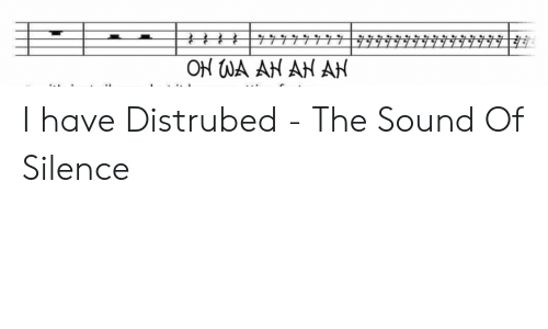 Funny, The Sound of Silence, and Silence: 77777|#7  ON WA AN AN AN I have Distrubed - The Sound Of Silence