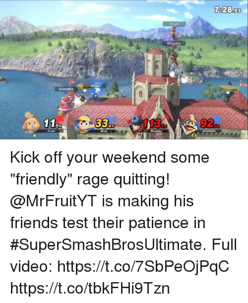 """Friends, Memes, and Blue: 7828.93  Fruit  Rhabby  Blue  SHARKK  115  33%  113  92  .5%  SHARKK  Rhabby  Blue  Fruit Kick off your weekend some """"friendly"""" rage quitting! @MrFruitYT is making his friends test their patience in #SuperSmashBrosUltimate. Full video: https://t.co/7SbPeOjPqC https://t.co/tbkFHi9Tzn"""