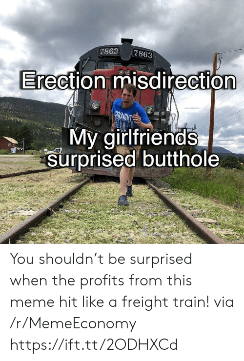 Meme, Train, and Girlfriends: 7863  7863  Erection misdirection  RAIGHT  My girlfriends  surprised butthole You shouldn't be surprised when the profits from this meme hit like a freight train! via /r/MemeEconomy https://ift.tt/2ODHXCd