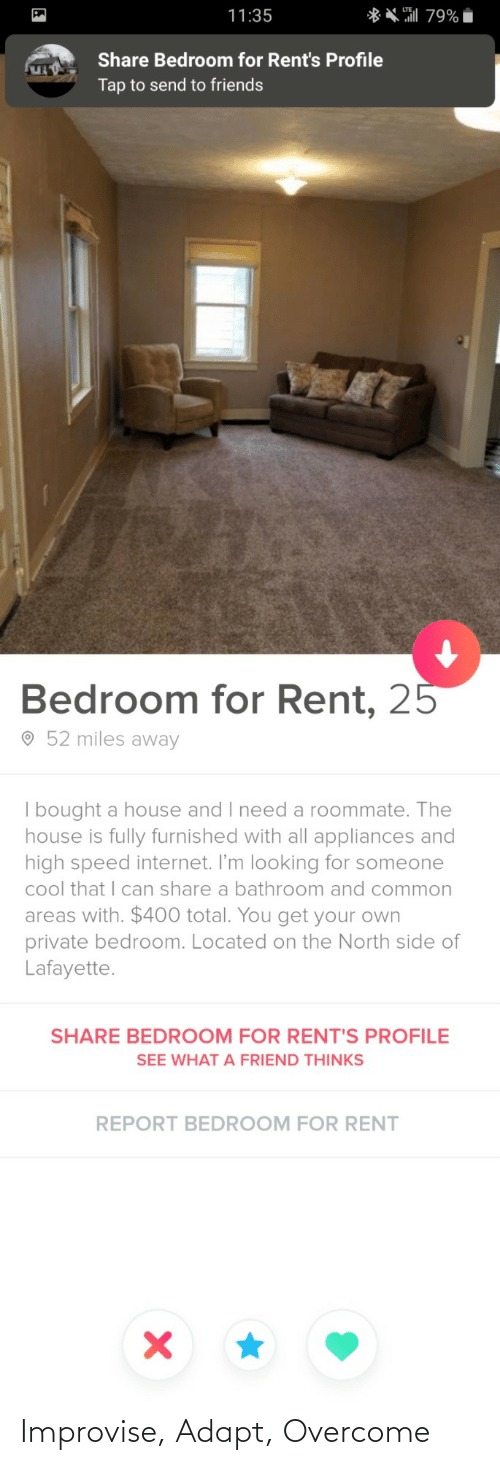 rent: ** 79%  11:35  Share Bedroom for Rent's Profile  Tap to send to friends  Bedroom for Rent, 25  O 52 miles away  | bought a house and I need a roommate. The  house is fully furnished with all appliances and  high speed internet. I'm looking for someone  cool that I can share a bathroom and common  areas with. $400 total. You get your own  private bedroom. Located on the North side of  Lafayette.  SHARE BEDROOM FOR RENT'S PROFILE  SEE WHAT A FRIEND THINKS  REPORT BEDROOM FOR RENT Improvise, Adapt, Overcome