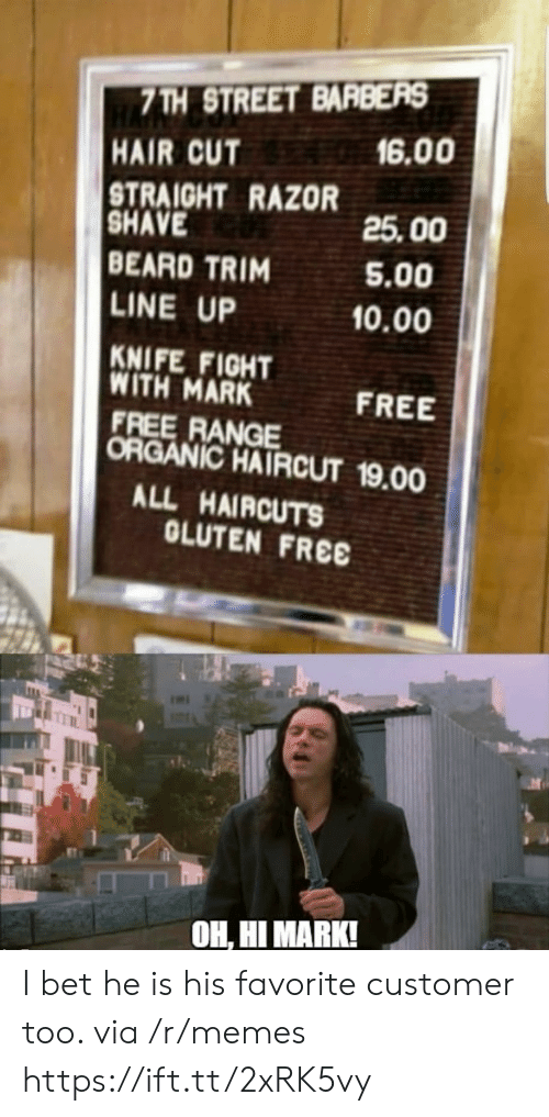 hair cut: 7TH STREET BARBERS  6.00  HAIR CUT  STRAIGHT RAZOR  SHAVE  BEARD TRIM  LINE UP  25.00  5.00  0.00  KNIFE FIGHT  WITH MARK  FREE RANGE  ORGANIC HAIRCUT 19.00  FREE  ALL HAIRCUTS  OLUTEN FREE  OH, HI MARK! I bet he is his favorite customer too. via /r/memes https://ift.tt/2xRK5vy