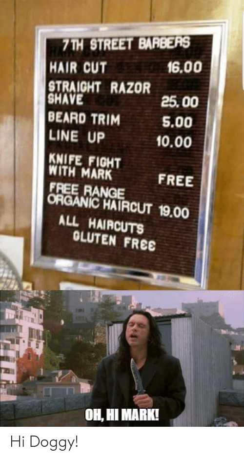 hair cut: 7TH STREET BARBERS  HAIR CUT  TRAIGHT RAZOR  SHAVE  BEARD TRIM  LINE UP  KNIFE FIGHT  WITH MARK  FREE RANGE  ORGANIC HAIRCUT 19.00  6.00  25.00  5.00  10.00  FREE  ALL HAIRCUTS  OLUTEN FREE  OH, HI MARK! Hi Doggy!