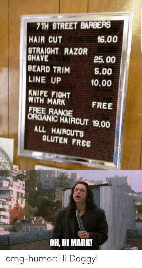 hair cut: 7TH STREET BARBERS  HAIR CUT  TRAIGHT RAZOR  SHAVE  BEARD TRIM  LINE UP  KNIFE FIGHT  WITH MARK  FREE RANGE  ORGANIC HAIRCUT 19.00  6.00  25.00  5.00  10.00  FREE  ALL HAIRCUTS  OLUTEN FREE  OH, HI MARK! omg-humor:Hi Doggy!