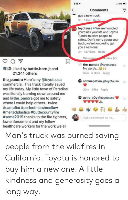 humbled: 8:15v  LTE  Comments  guy a new truck!  3h 1 like Ran  toyotausa We are humbled  you'd risk your life and Toyota  Tundra to drive people to  safety. Don't worry about your  truck, we're honored to get  you a new one!  3h 137 likes Reply  View praplies(7)  the pandra @toyotausa  Liked by battle.born.jt and  No words..  21,241 others  37m 5 likes Reply  sobluepatina @toyotausa  30m 1 like Reply  the pandra Here's my @toyotausa  commercial. This truck literally saved  my life today. My little town of Paradise  was literally burning down around me  and @the pandra got me to safety  where I could help others...twice.  #campfire #perfectmarshmellow  #meltedplastics #buttecountyfire  #sema2019 thanks to the fire fighters,  law enforcement and my fellow  healthcare workers for the work we all  滥astro-b0y @toyotausa  Add a comment as he Man's truck was burned saving people from the wildfires in California. Toyota is honored to buy him a new one. A little kindness and generosity goes a long way.