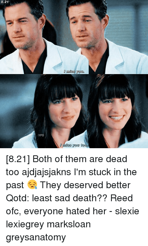 Miss You Too: 8.21  !miss you.  YFG  I miss you too [8.21] Both of them are dead too ajdjajsjakns I'm stuck in the past 😪 They deserved better Qotd: least sad death?? Reed ofc, everyone hated her - slexie lexiegrey marksloan greysanatomy