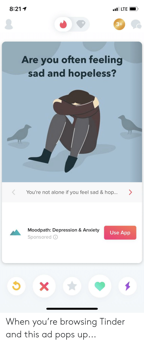 Being Alone, Tinder, and Anxiety: 8:211  3+  Are you often feeling  sad and hopeless?  You're not alone if you feel sad& hop...>  Moodpath: Depression & Anxiety  Sponsored ⓘ  Use App When you're browsing Tinder and this ad pops up...