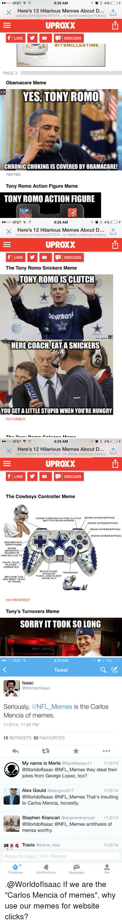 """Snickers Meme: 8:29 AM  ooo AT&T  4%  Here's 12 Hilarious Memes About D  uproxx.com/sports/2015/0...or-dallas-cowboys-haters/  UPROXX  LIKE Discuss  RIT SMILLER TIME  PAGE 2  Obamacare Meme  YES, TONY ROMO  CHRONICCHOKING ISCOVERED BY OBAMACARE!  TWITTER  Tony Romo Action Figure Meme  TONY ROMO ACTION FIGURE   8:28 AM  ooo AT&T  4%  X Here's 12 Hilarious Memes About D  LU  uproxx.com/sports/2015/0...or dallas-cowboys-haters/  UPROXX  f LIKE  Discuss  The Tony Romo Snickers Meme  TONY ROMO ISCLUTCH  OWBOS  HERE COACHAEATASNICKERS  YOU GETALITTLE STUPIDWHEN YOU'RE HUNGRY  VIA TUMBLR   8:29 AM  ..ooo AT&T  4%  Here's 12 Hilarious Memes About D  LU  uproxx.com/sports/2015/0...or-dallas-cowboys-haters/  UPROXX  The Cowboys controller  Meme  COME THROUGH IN THE CLUTCH  ROMO INTERCEPTION  (BOTTON NEVER WORKS)  ROMO INTERCEPTION  ROMO INTERCEPTION  ROMO INTERCEPTION  DEZ BRYANT  DROP PASS  SHOW  DEMARCO  MURRAY'S  ASS ON LIVE TV  HAVE YOUR  PLAYER  ARRESTED  BUILD HUGE  STADIUM  """"ROMOING  THEN LOSE EVERY  BECOME THE  GAME IN IT  2ND BEST TEAM  IN TEXAS  VIA PINTEREST  Tony's Turnovers Meme  SORRY ITTOOK SO LONG  ONFLMEMES   ooo AT&T  8:25 AM  Tweet  Isaac  @Worldof Isaac  Seriously  @NFL Memes is the Carlos  Mencia of memes.  11/2/14, 11:02 PM  15  RETWEETS 52  FAVOURITES  My name is Merle  @Dan Massey 11  11/2/14  @WorldofIsaac @NFL Memes they steal their  jokes from George Lopez, too?  Alex Gould  @alexgould 17  11/2/14  @WorldofIsaac ONFL Memes That's insulting  to Carlos Mencia, honestly.  Stephen Krancari  @stephenkrancari 11/2/14  @Worldof Isaac @NFL Memes antithesis of  mensa worthy.  M Travis @travis mke  11/2/14  Reply to Isaac, NFL Memes  Notifications  Timelines  Messages  Me .@WorldofIsaac If we are the """"Carlos Mencia of memes"""", why use our memes for website clicks?"""