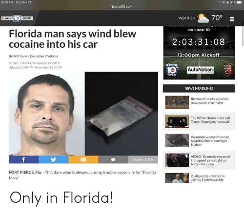"""obe: 8:29 AM Thu Nov 21  91%  local10.com  70°  Local .com  WEATHER  on Local 10  Florida man says wind blew  cocaine into his car  2:03:31:08  12:00pm Kickoff  By Jeff Tavss - Executive Producer  Posted: 2:04 PM, November 19, 2019  Local  COLLEGE  Updated: 2:04 PM, November 19, 2019  10  AutoNation  FOOTBALL  obe  WPLG  NEWS HEADLINES  Broward County appoints  vice  new mayor,  mayor  Top White House aides call  Trump 'improper,' 'unusual  Wounded woman flown to  hospital after shooting in  Hialeah  A  VIDEO: Dramatic rescue of  kidnapped girl caught on  body-cam video  f  Shares: 1,450  POUDE  FORT PIERCE, Fla. - That darn wind is always causing trouble, especially for """"Florida  2 jail guards arrested in  Jeffrey Epstein suicide  Man.""""  II Only in Florida!"""