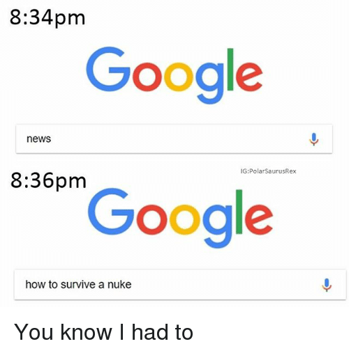 ˜»: 8:34pm  Google  news  IG:PolarSaurusRex  8:36pm  Google  how to survive a nuke You know I had to