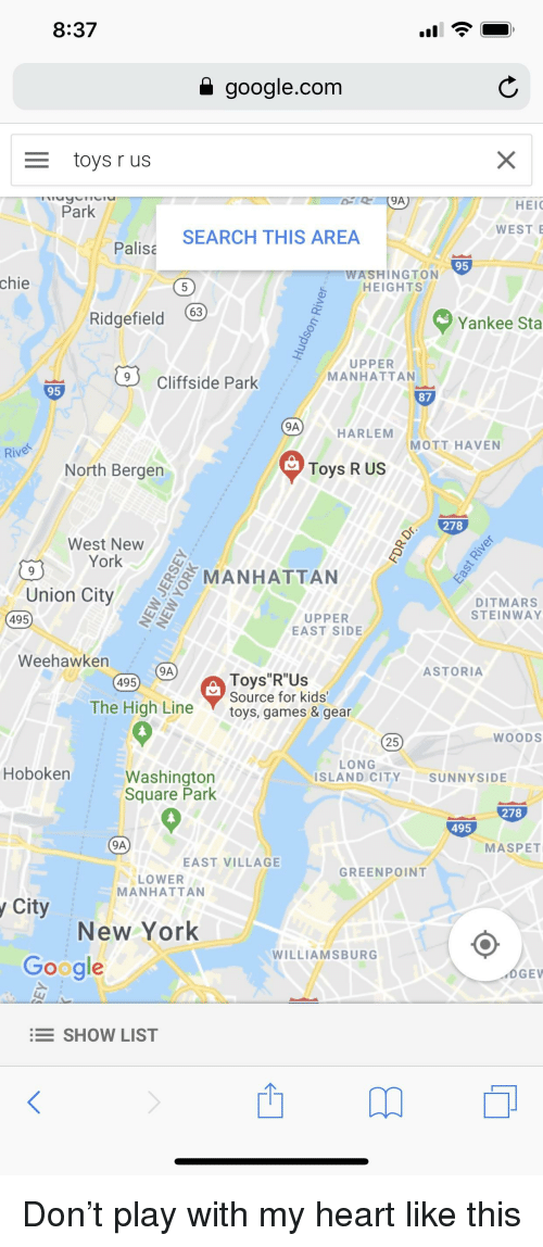 """Google, New York, and Toys R Us: 8:37  google.com  toys r us  9A  HEIC  WEST  Park  Palist SEARCH THIS AREA  95  chie  ASHINGTON  HEIGHTS  Ridgefield  Yankee Sta  UPPER  过Cliffside Park / MANHATTAN  95  87  HARLEM MOTT HAVEN  Rive  North Bergen  Toys R US  278  West NeW  York  MANHATTAN  Union City  DITMARS  STEINWAY  UPPER  EAST SIDE  495  Weehawken  9A  ASTORIA  Toys""""R""""Us  Source for kids  495  The High Line toys, games & gear  25  WOODS  LONG  Hoboken  Washington  Square Park  ISLAND CITYSUNNYSIDE  278  495  9A  MASPET  EAST VILLAGE  GREENPOINT  LOWER  MANHATTAN  y City  New York  WILLIAMSBURG  Google  OGE  SHOW LIST  西"""
