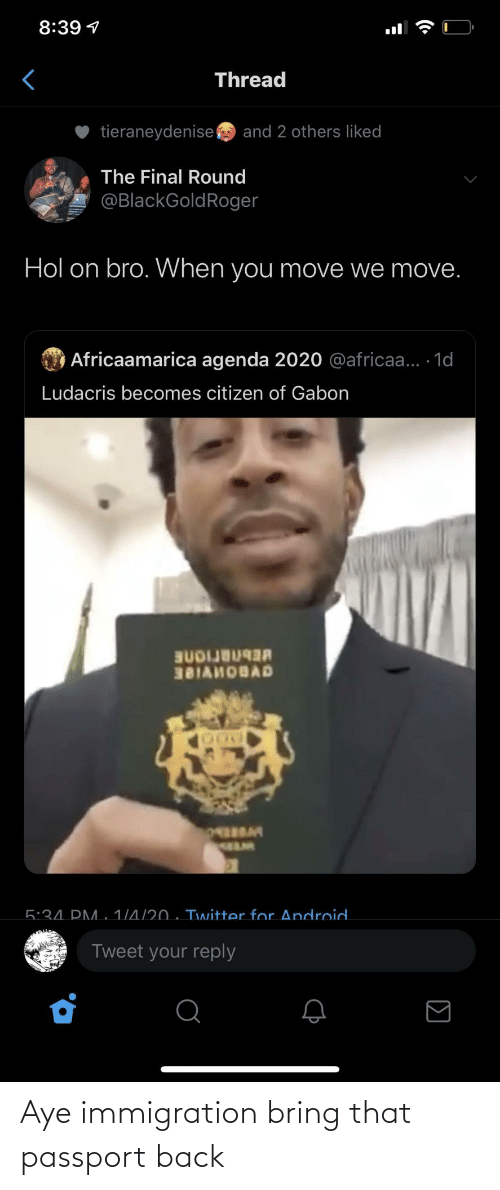 Android: 8:39 1  Thread  tieraneydenise  and 2 others liked  The Final Round  @BlackGoldRoger  Hol on bro. When you move we move.  O Africaamarica agenda 2020 @africaa... 1d  Ludacris becomes citizen of Gabon  BUDIJB  381AHOBAD  5:34. PM. 1/4/20 . Twitter for Android.  Tweet your reply  (• Aye immigration bring that passport back