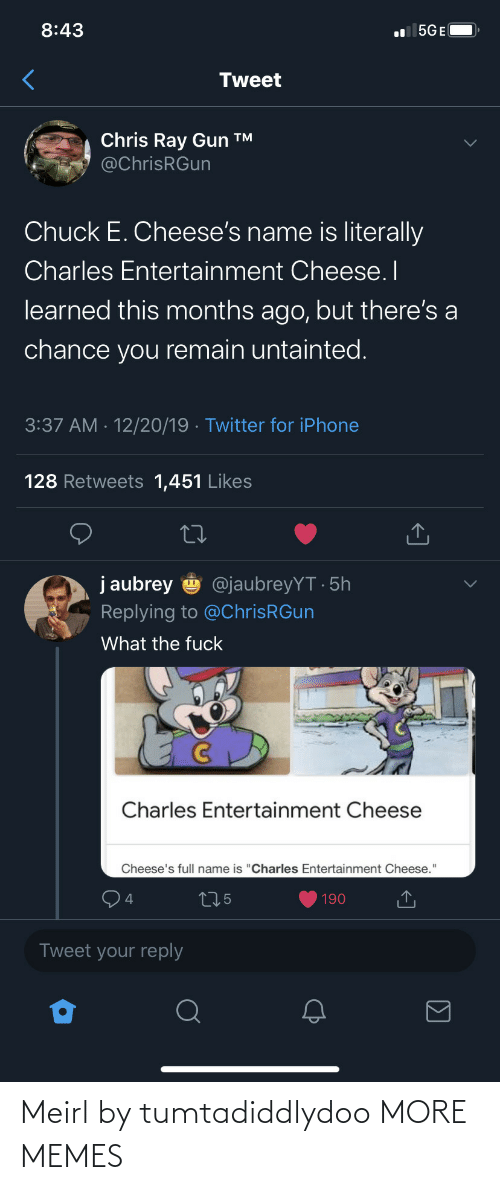 "Remain: 8:43  l 5GE(  Tweet  Chris Ray Gun ™  @ChrisRGun  Chuck E. Cheese's name is literally  Charles Entertainment Cheese. I  learned this months ago, but there's a  chance you remain untainted.  3:37 AM · 12/20/19 · Twitter for iPhone  128 Retweets 1,451 Likes  j aubrey  @jaubreyYT · 5h  Replying to @ChrisRGun  What the fuck  Charles Entertainment Cheese  Cheese's full name is ""Charles Entertainment Cheese.""  275  190  Tweet your reply Meirl by tumtadiddlydoo MORE MEMES"