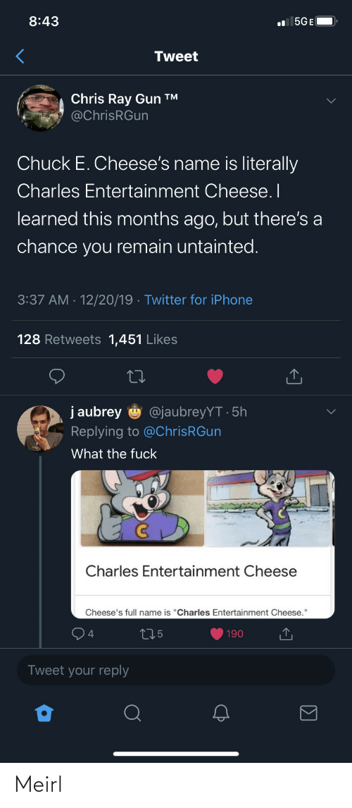 "Remain: 8:43  l 5GE(  Tweet  Chris Ray Gun ™  @ChrisRGun  Chuck E. Cheese's name is literally  Charles Entertainment Cheese. I  learned this months ago, but there's a  chance you remain untainted.  3:37 AM · 12/20/19 · Twitter for iPhone  128 Retweets 1,451 Likes  j aubrey  @jaubreyYT · 5h  Replying to @ChrisRGun  What the fuck  Charles Entertainment Cheese  Cheese's full name is ""Charles Entertainment Cheese.""  275  190  Tweet your reply Meirl"