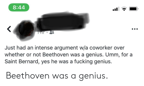 Bernard: 8:44  Just had an intense argument w/a coworker over  whether or not Beethoven was a genius. Umm, for a  Saint Bernard, yes he was a fucking genius. Beethoven was a genius.
