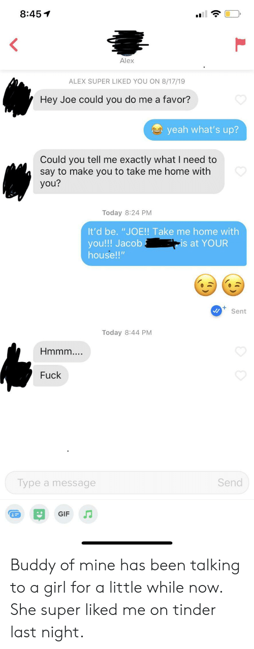 "Gif, Tinder, and Yeah: 8:45  Alex  ALEX SUPER LIKED YOU ON 8/17/19  Hey Joe could you do me a favor?  yeah what's up?  Could you tell me exactly what I need to  say to make you to take me home with  you?  Today 8:24 PM  It'd be. ""JO!! Take me home with  you!!! Jacob  house!""  -is at YOUR  Sent  Today 8:44 PM  Hmmm..  Fuck  Send  Type a message  GIF Buddy of mine has been talking to a girl for a little while now. She super liked me on tinder last night."