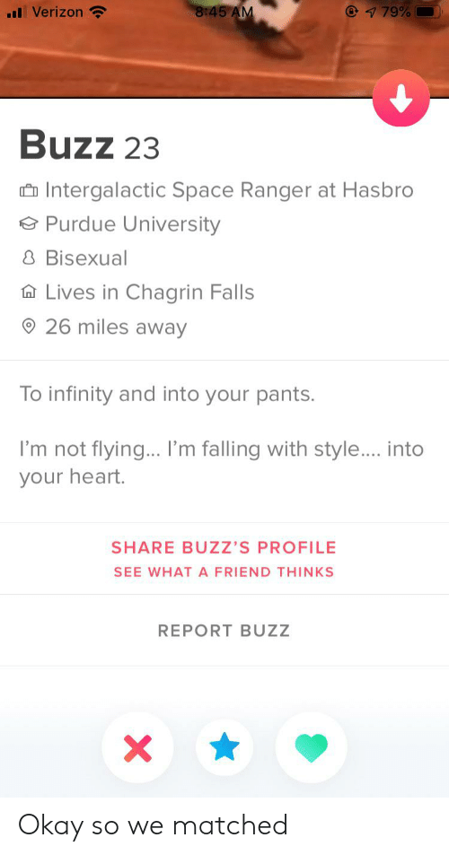 purdue university: 8:45 AM  79%  Verizon  Buzz 23  Intergalactic Space Ranger at Hasbro  Purdue University  8 Bisexual  Lives in Chagrin Falls  26 miles away  To infinity and into your pants.  I'm not flying... I'm falling with style.... into  your heart.  SHARE BUZZ'S PROFILE  SEE WHATA FRIEND THINKS  REPORT BUZZ Okay so we matched