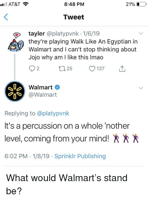 Walmart, Jojo, and Egyptian: 8:48 PM  21% L  Tweet  tayler @platypvnk 1/6/19  they're playing Walk Like An Egyptian in  Walmart and I can't stop thinking about  Jojo why am l like this Imao  Walmart  @Walmart  Replying to @platypvnk  It's a percussion on a whole 'nother  level, coming from your mind!  6:02 PM -1/8/19 Sprinklr Publishing